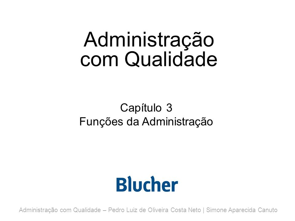 Administração com Qualidade Capítulo 3 Funções da Administração Administração com Qualidade – Pedro Luiz de Oliveira Costa Neto | Simone Aparecida Canuto