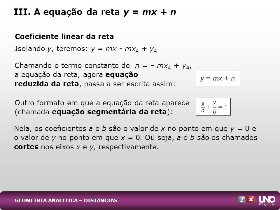 Coeficiente linear da reta Isolando y, teremos: y = mx - mx A + y A III. A equação da reta y = mx + n Chamando o termo constante de n = – mx A + y A,