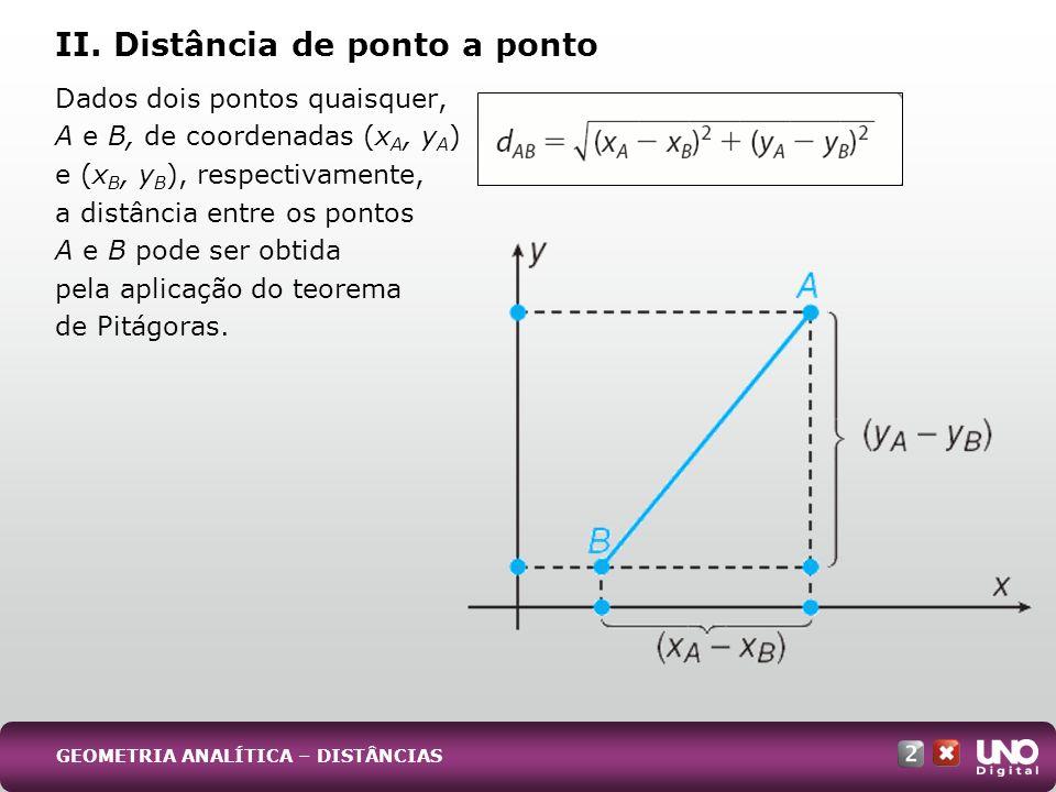 Dados dois pontos quaisquer, A e B, de coordenadas (x A, y A ) e (x B, y B ), respectivamente, a distância entre os pontos A e B pode ser obtida pela aplicação do teorema de Pitágoras.