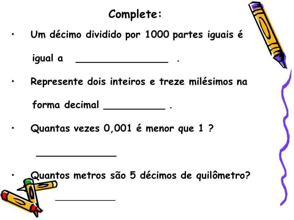 Complete: 54 centésimos x 10 = _____________ 3 décimos e 6 centésimo : 10 = _____________ Qual é o resultado da divisão de 202 : 4 é :
