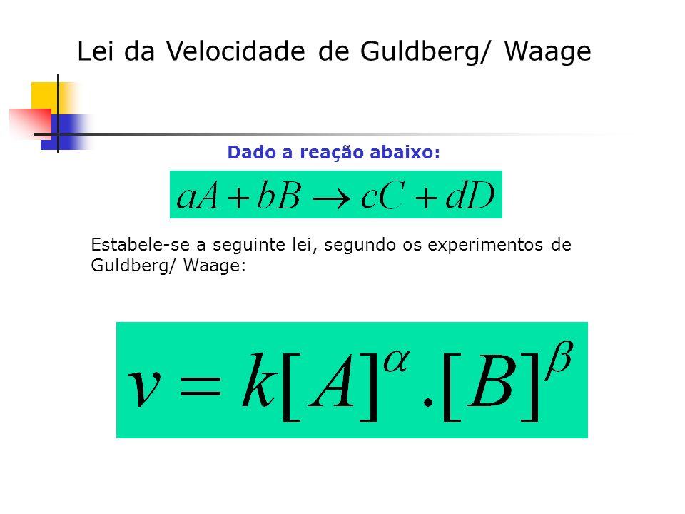 Lei da Velocidade de Guldberg/ Waage Dado a reação abaixo: Estabele-se a seguinte lei, segundo os experimentos de Guldberg/ Waage: