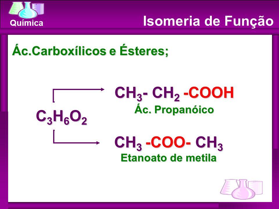 Química Isomeria de Função Ác.Carboxílicos e Ésteres; CH 3 - CH 2 -COOH Ác. Propanóico CH 3 -COO- CH 3 Etanoato de metila C3H6O2C3H6O2C3H6O2C3H6O2