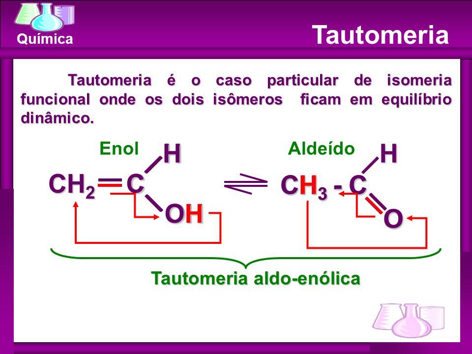 Química Tautomeria EnolAldeído Tautomeria é o caso particular de isomeria funcional onde os dois isômeros ficam em equilíbrio dinâmico. CHOH CH 2 CH 3