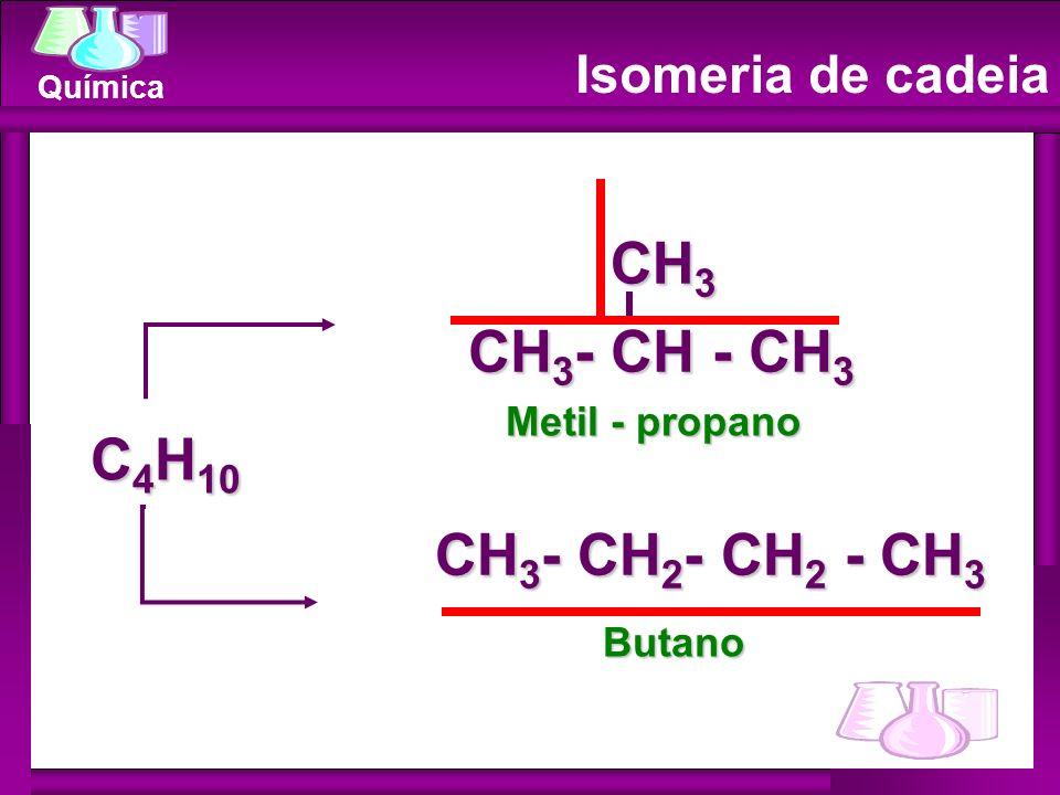 Química Isomeria de cadeia C 4 H 10 CH 3 - CH - CH 3 CH 3 CH 3 - CH 2 - CH 2 - CH 3 Metil - propano Butano