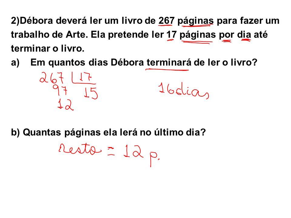2)Débora deverá ler um livro de 267 páginas para fazer um trabalho de Arte. Ela pretende ler 17 páginas por dia até terminar o livro. a)Em quantos dia