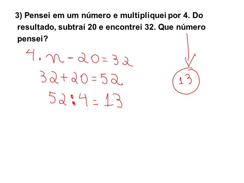 3) Pensei em um número e multipliquei por 4. Do resultado, subtraí 20 e encontrei 32. Que número pensei?