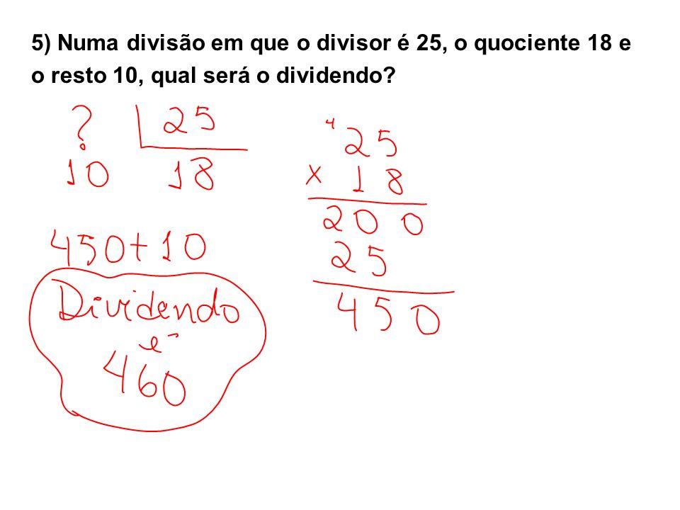 5) Numa divisão em que o divisor é 25, o quociente 18 e o resto 10, qual será o dividendo?