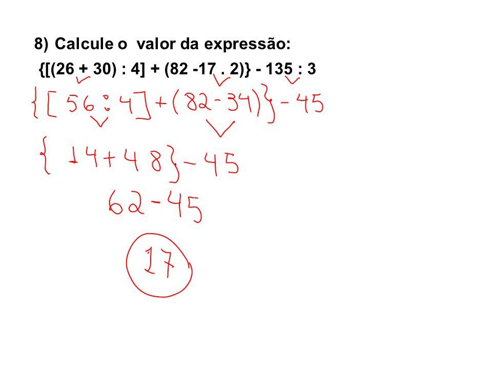 8) Calcule o valor da expressão: {[(26 + 30) : 4] + (82 -17. 2)} - 135 : 3