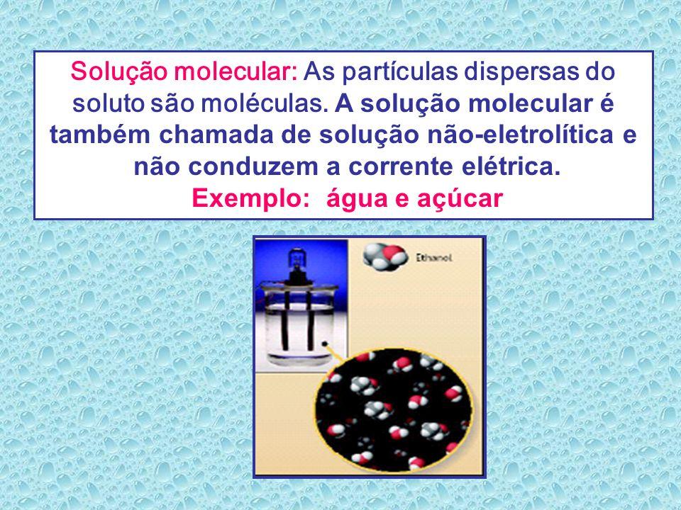 Solução molecular: As partículas dispersas do soluto são moléculas. A solução molecular é também chamada de solução não-eletrolítica e não conduzem a