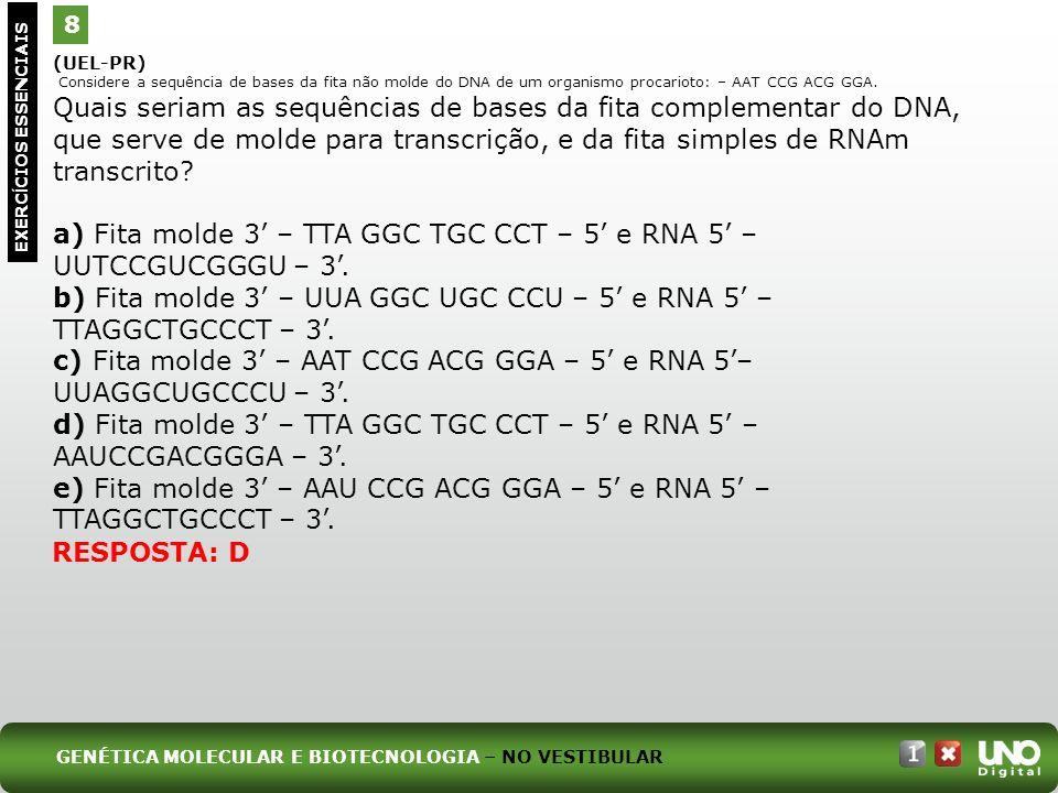 (UEL-PR) Considere a sequência de bases da fita não molde do DNA de um organismo procarioto: – AAT CCG ACG GGA. Quais seriam as sequências de bases da