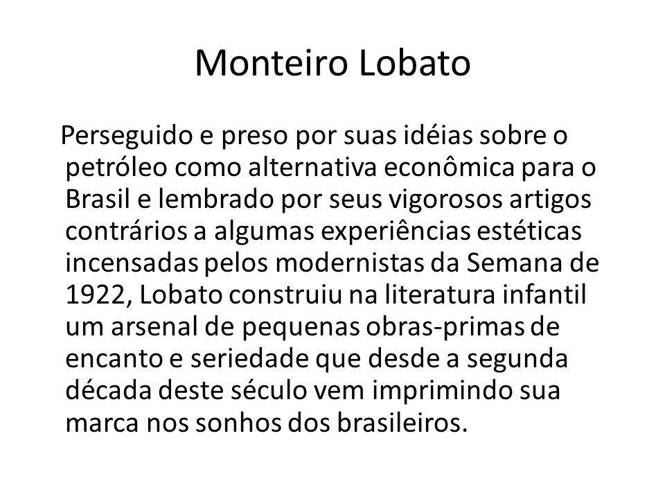 Monteiro Lobato Perseguido e preso por suas idéias sobre o petróleo como alternativa econômica para o Brasil e lembrado por seus vigorosos artigos con