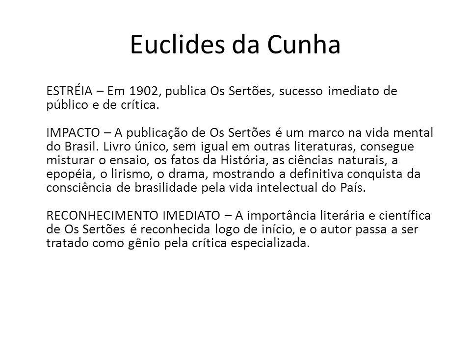 Euclides da Cunha ESTRÉIA – Em 1902, publica Os Sertões, sucesso imediato de público e de crítica. IMPACTO – A publicação de Os Sertões é um marco na