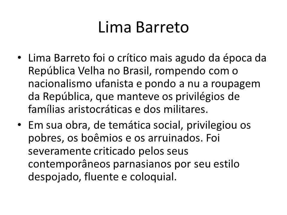 Lima Barreto Lima Barreto foi o crítico mais agudo da época da República Velha no Brasil, rompendo com o nacionalismo ufanista e pondo a nu a roupagem
