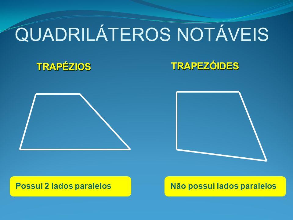 QUADRILÁTEROS NOTÁVEIS TRAPEZÓIDES TRAPEZÓIDES TRAPÉZIOS Possui 2 lados paralelosNão possui lados paralelos