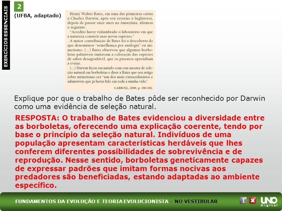 (UFBA, adaptado) Explique por que o trabalho de Bates pôde ser reconhecido por Darwin como uma evidência de seleção natural. 2 EXERC Í CIOS ESSENCIAIS