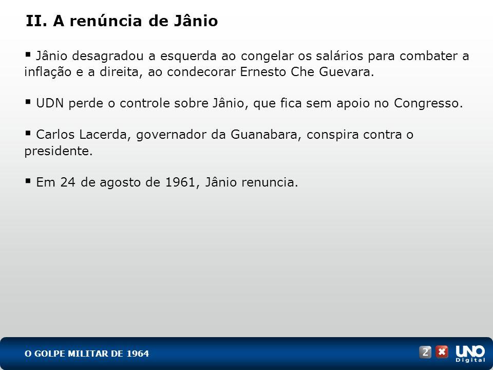 II. A renúncia de Jânio Jânio desagradou a esquerda ao congelar os salários para combater a inflação e a direita, ao condecorar Ernesto Che Guevara. U