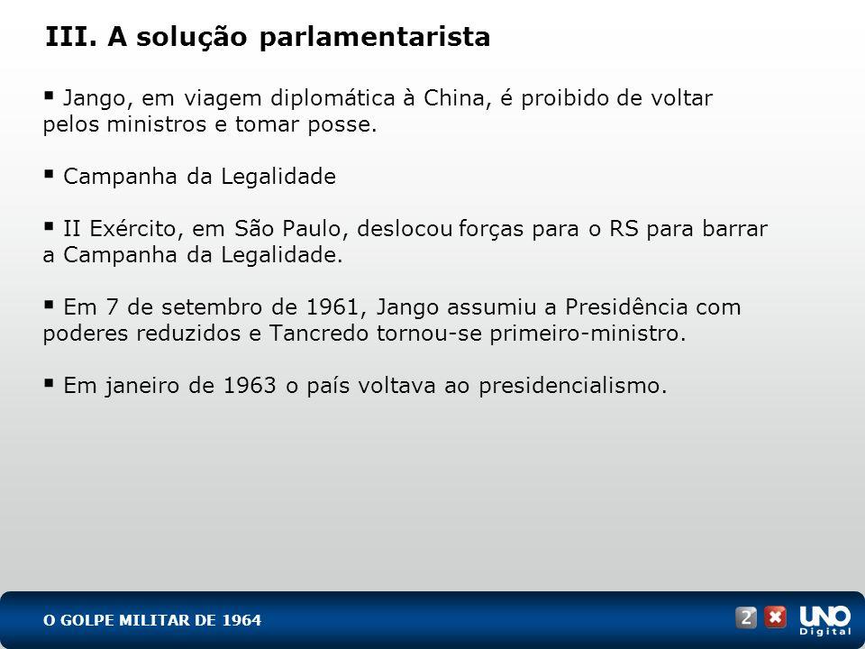 III. A solução parlamentarista Jango, em viagem diplomática à China, é proibido de voltar pelos ministros e tomar posse. Campanha da Legalidade II Exé