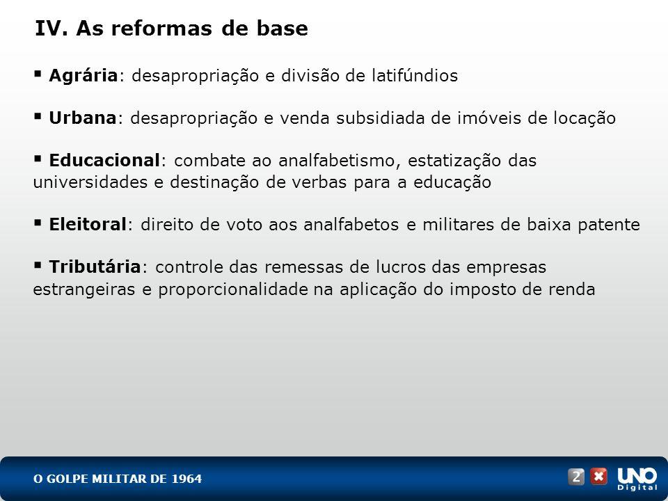 IV. As reformas de base Agrária: desapropriação e divisão de latifúndios Urbana: desapropriação e venda subsidiada de imóveis de locação Educacional: