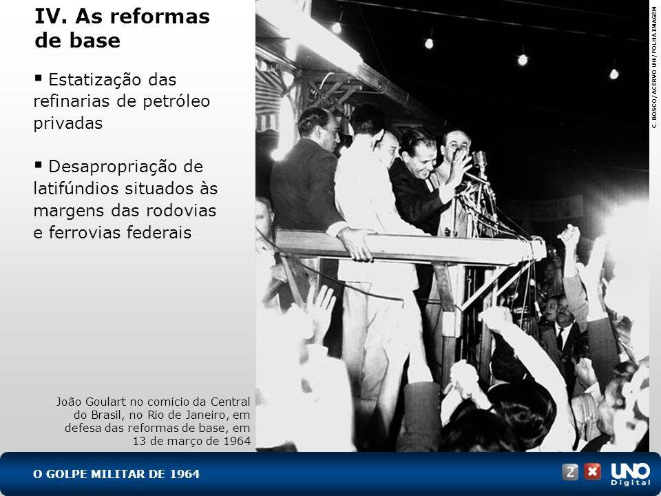 IV. As reformas de base João Goulart no comício da Central do Brasil, no Rio de Janeiro, em defesa das reformas de base, em 13 de março de 1964 C. BOS