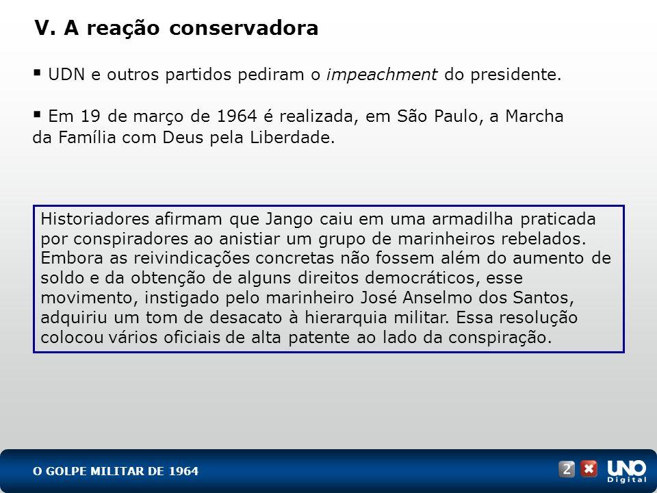V. A reação conservadora UDN e outros partidos pediram o impeachment do presidente. Em 19 de março de 1964 é realizada, em São Paulo, a Marcha da Famí