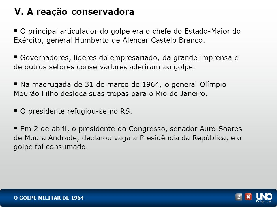 V. A reação conservadora O principal articulador do golpe era o chefe do Estado-Maior do Exército, general Humberto de Alencar Castelo Branco. Governa