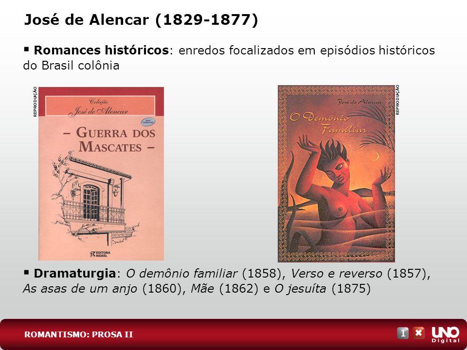 José de Alencar (1829-1877) Romances históricos: enredos focalizados em episódios históricos do Brasil colônia Dramaturgia: O demônio familiar (1858), Verso e reverso (1857), As asas de um anjo (1860), Mãe (1862) e O jesuíta (1875) REPRODUÇÃO ROMANTISMO: PROSA II