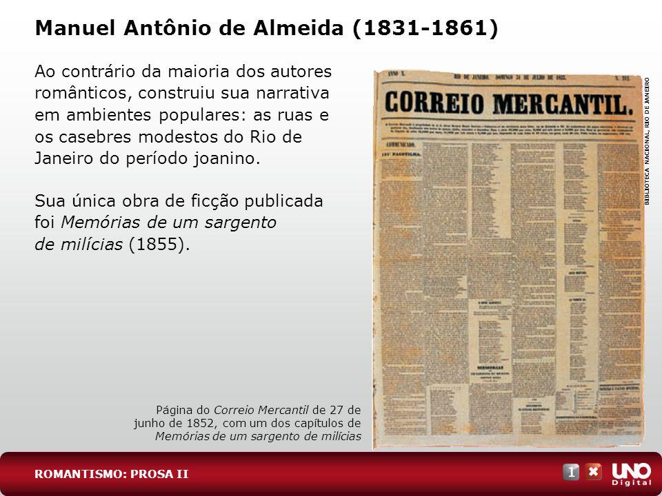 Manuel Antônio de Almeida (1831-1861) Ao contrário da maioria dos autores românticos, construiu sua narrativa em ambientes populares: as ruas e os casebres modestos do Rio de Janeiro do período joanino.