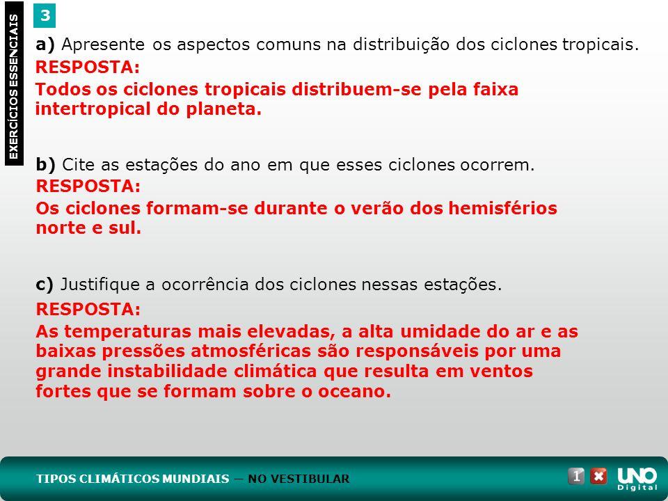 3 EXERC Í CIOS ESSENCIAIS a) Apresente os aspectos comuns na distribuição dos ciclones tropicais. b) Cite as estações do ano em que esses ciclones oco