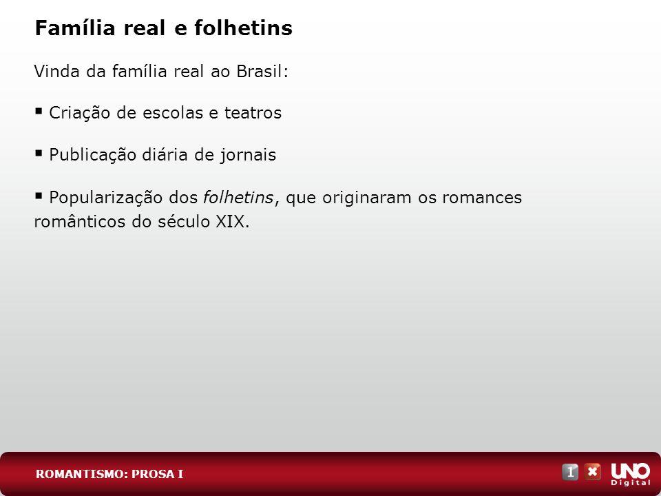 Família real e folhetins ROMANTISMO: PROSA I Vinda da família real ao Brasil: Criação de escolas e teatros Publicação diária de jornais Popularização