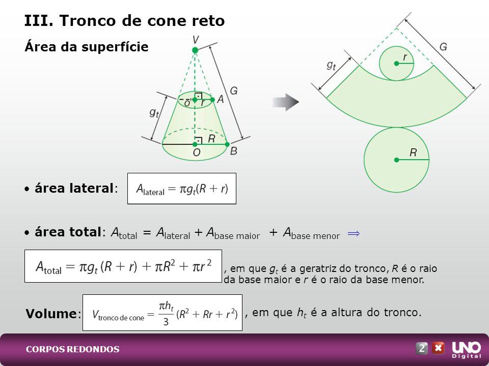 , em que h t é a altura do tronco. área lateral: área total: A total = A lateral + A base maior + A base menor Área da superfície III. Tronco de cone