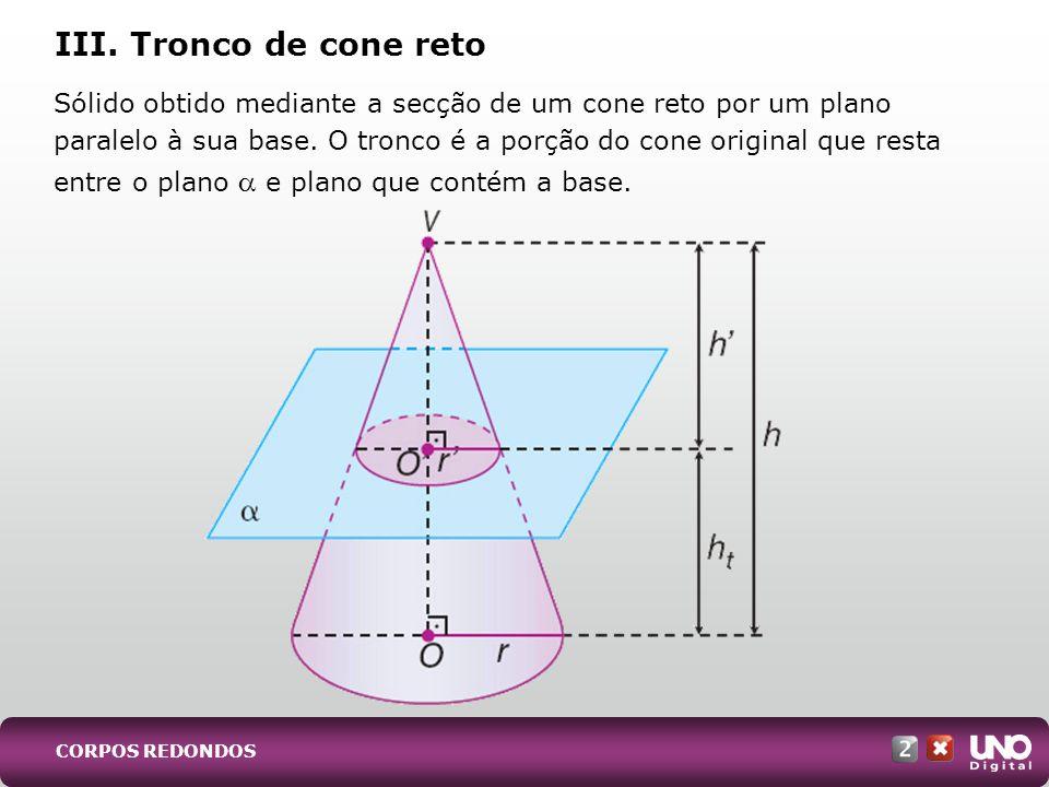 Sólido obtido mediante a secção de um cone reto por um plano paralelo à sua base. O tronco é a porção do cone original que resta entre o plano e plano