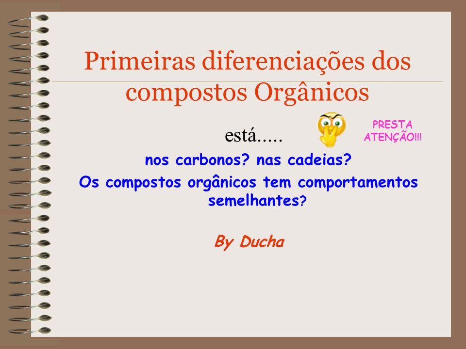 Primeiras diferenciações dos compostos Orgânicos está..... nos carbonos? nas cadeias? Os compostos orgânicos tem comportamentos semelhantes ? By Ducha