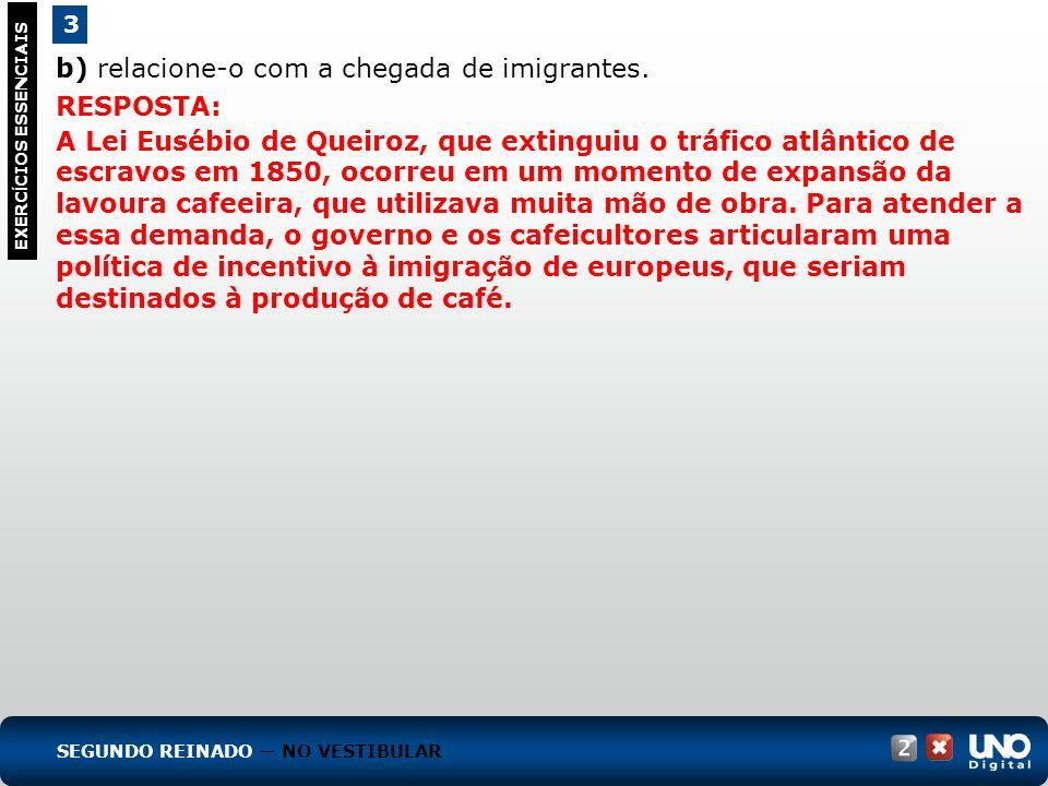 b) relacione-o com a chegada de imigrantes. 3 EXERC Í CIOS ESSENCIAIS RESPOSTA: A Lei Eusébio de Queiroz, que extinguiu o tráfico atlântico de escravo