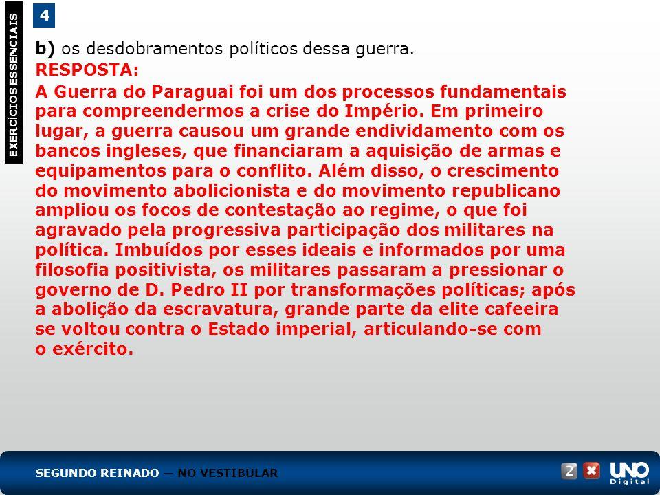 4 EXERC Í CIOS ESSENCIAIS b) os desdobramentos políticos dessa guerra. RESPOSTA: A Guerra do Paraguai foi um dos processos fundamentais para compreend