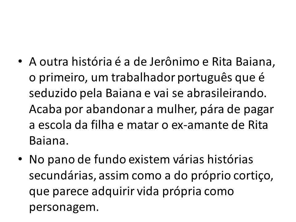 A outra história é a de Jerônimo e Rita Baiana, o primeiro, um trabalhador português que é seduzido pela Baiana e vai se abrasileirando. Acaba por aba