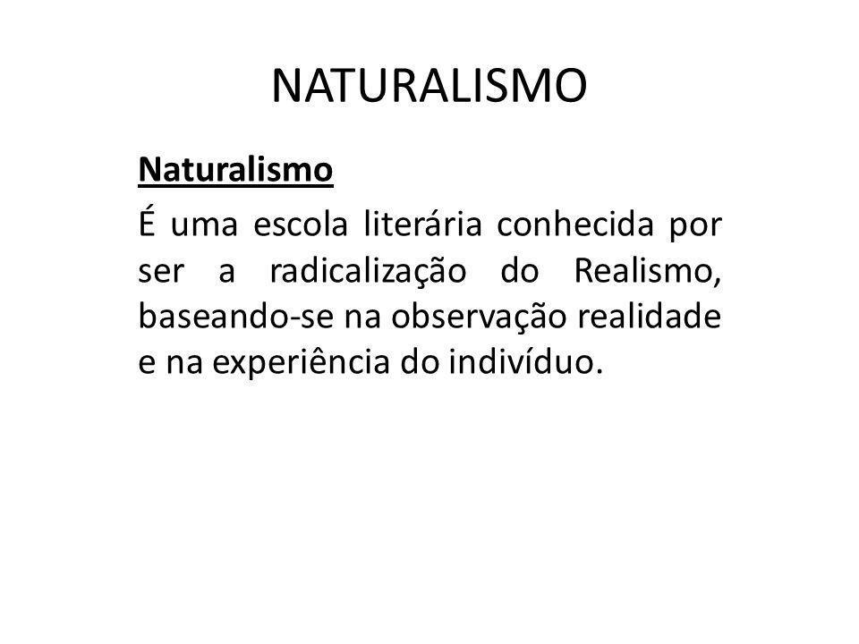 NATURALISMO Naturalismo É uma escola literária conhecida por ser a radicalização do Realismo, baseando-se na observação realidade e na experiência do