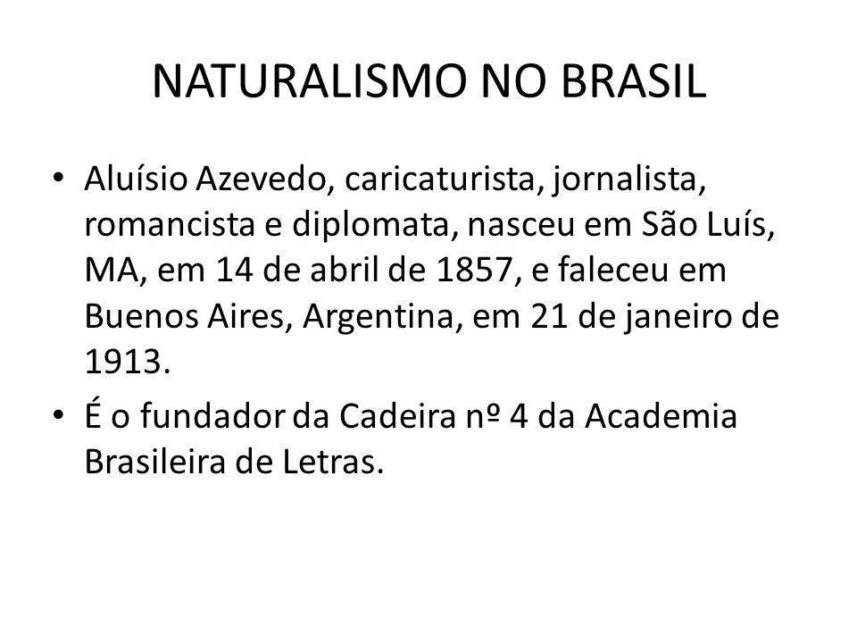 NATURALISMO NO BRASIL Aluísio Azevedo, caricaturista, jornalista, romancista e diplomata, nasceu em São Luís, MA, em 14 de abril de 1857, e faleceu em
