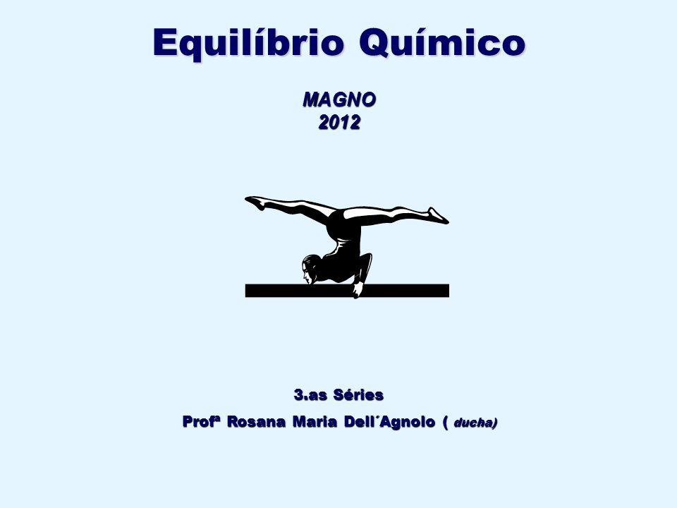 3.as Séries Profª Rosana Maria Dell´Agnolo ( ducha) MAGNO2012 Equilíbrio Químico