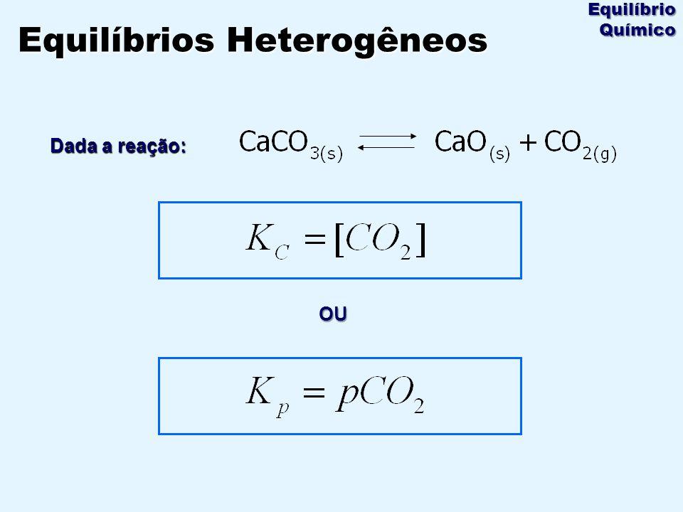 Dada a reação: Equilíbrios Heterogêneos Equilíbrio Químico OU