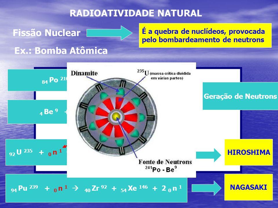 RADIOATIVIDADE NATURAL Fissão Nuclear É a quebra de nuclídeos, provocada pelo bombardeamento de neutrons 92 U 235 + 0 n 1 56 Ba 140 + 36 Kr 93 + 3 0 n