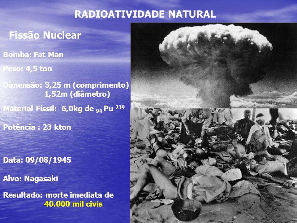 RADIOATIVIDADE NATURAL Fissão Nuclear Alvo: Nagasaki Data: 09/08/1945 Bomba: Fat Man Peso: 4,5 ton Dimensão: 3,25 m (comprimento) 1,52m (diâmetro) Mat