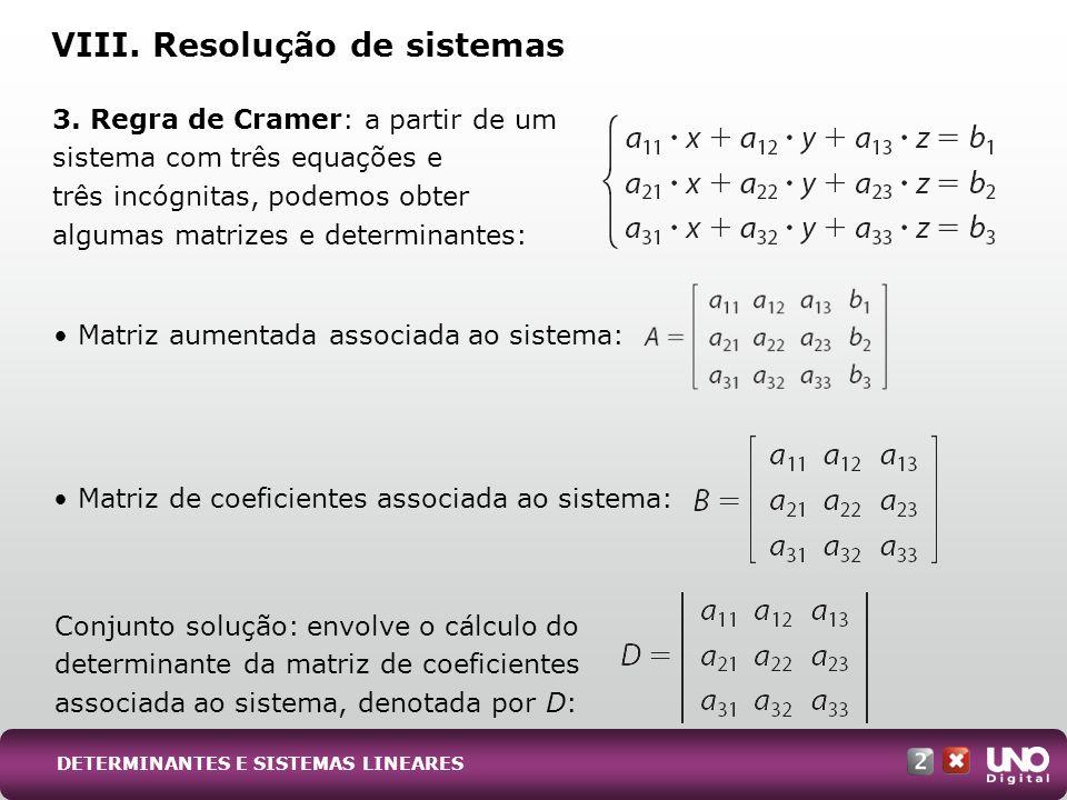 D x : é o determinante da matriz de coeficientes associada, mas com a coluna dos coeficientes de x trocada pela coluna dos termos independentes: O mesmo se faz para D y e D z, os determinantes das matrizes de coeficientes associadas, trocando-se as colunas dos coeficientes de y e z, respectivamente, pela coluna dos termos independentes: A regra de Cramer configura-se na obtenção da solução de um sistema a partir de: VIII.