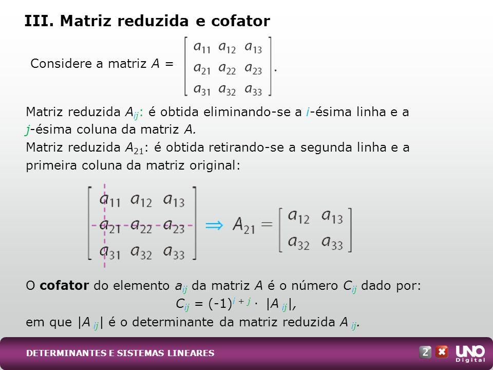 O determinante de uma matriz A = (a ij ) n (n 2) é obtido multiplicando-se cada elemento de uma das filas (linha ou coluna) da matriz A pelo seu respectivo cofator e adicionando-se os resultados.