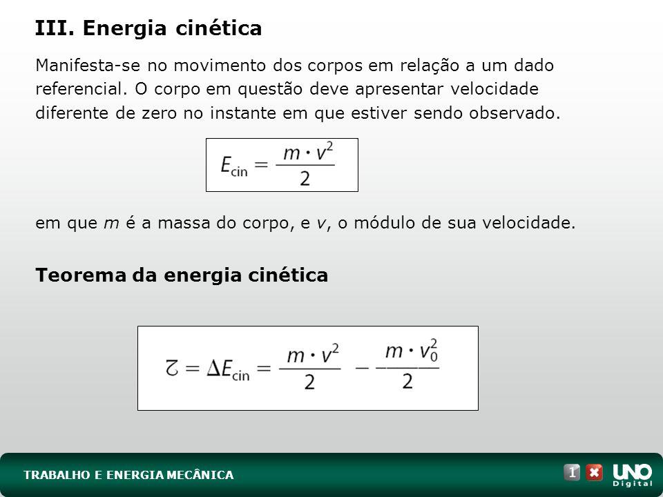 TRABALHO E ENERGIA MECÂNICA III. Energia cinética Manifesta-se no movimento dos corpos em relação a um dado referencial. O corpo em questão deve apres
