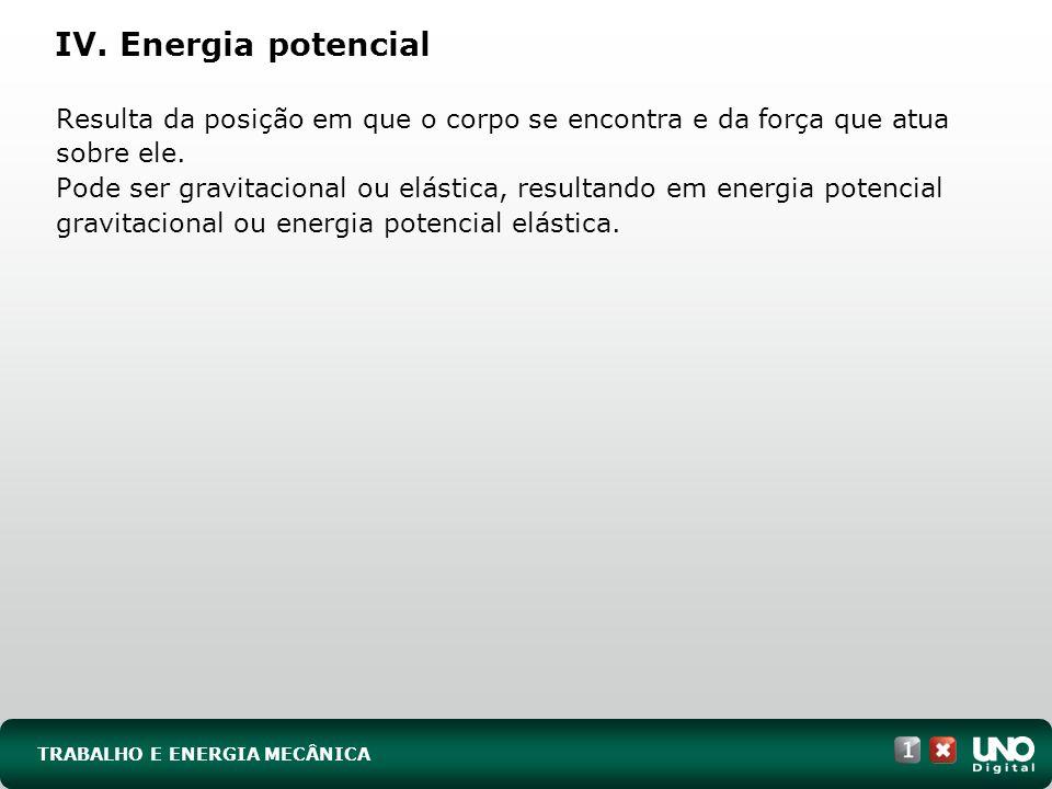TRABALHO E ENERGIA MECÂNICA IV. Energia potencial Resulta da posição em que o corpo se encontra e da força que atua sobre ele. Pode ser gravitacional