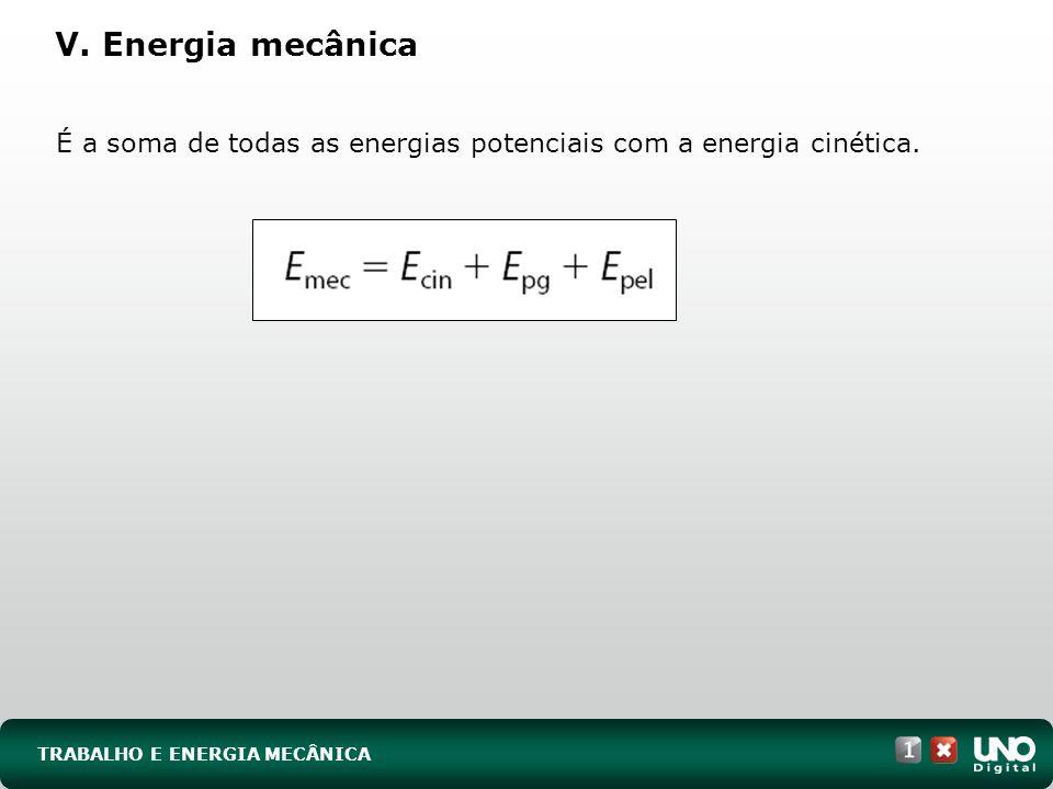 TRABALHO E ENERGIA MECÂNICA V. Energia mecânica É a soma de todas as energias potenciais com a energia cinética.