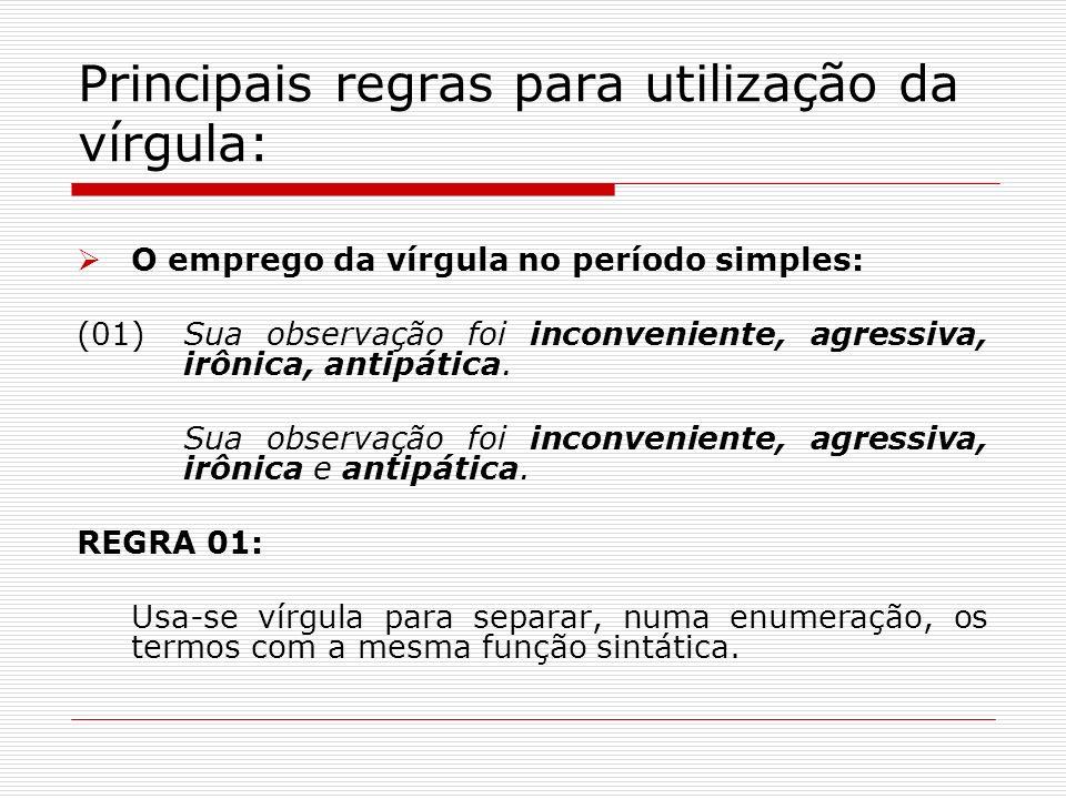 Principais regras para utilização da vírgula: O emprego da vírgula no período simples: (01)Sua observação foi inconveniente, agressiva, irônica, antip
