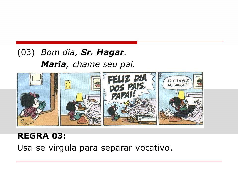(03)Bom dia, Sr. Hagar. Maria, chame seu pai. REGRA 03: Usa-se vírgula para separar vocativo.