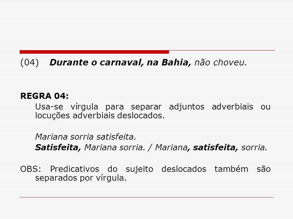 (04)Durante o carnaval, na Bahia, não choveu. REGRA 04: Usa-se vírgula para separar adjuntos adverbiais ou locuções adverbiais deslocados. Mariana sor