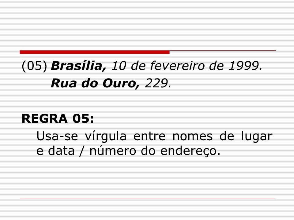 (05)Brasília, 10 de fevereiro de 1999. Rua do Ouro, 229. REGRA 05: Usa-se vírgula entre nomes de lugar e data / número do endereço.